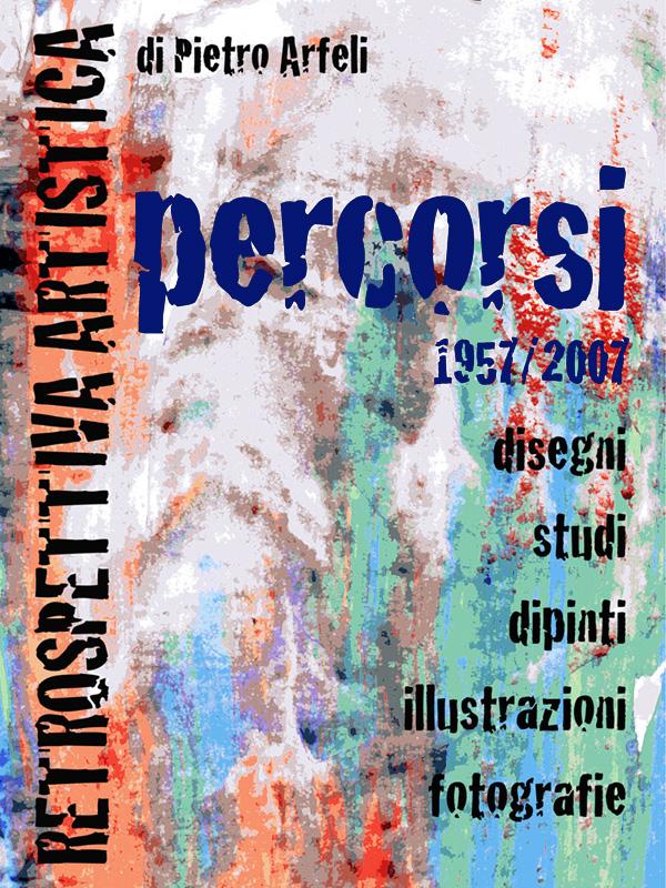 """Retrospettiva Artistica """"Percorsi 1957/2007"""" di Pietro Arfeli"""